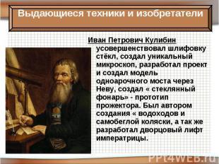 Иван Петрович Кулибин усовершенствовал шлифовку стёкл, создал уникальный микроск