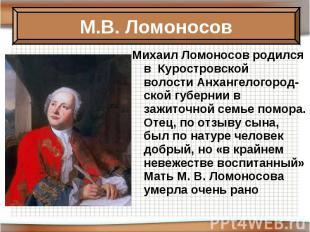 Михаил Ломоносов родился в Куростровской волостиАнхангелогород-ской губернии в