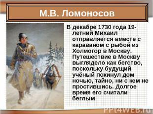 В декабре 1730 года 19-летний Михаил отправляется вместе с караваном с рыбой из