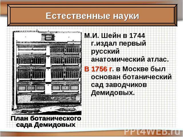 М.И. Шейн в 1744 г.издал первый русский анатомический атлас. В 1756 г. в Москве был основан ботанический сад заводчиков Демидовых.