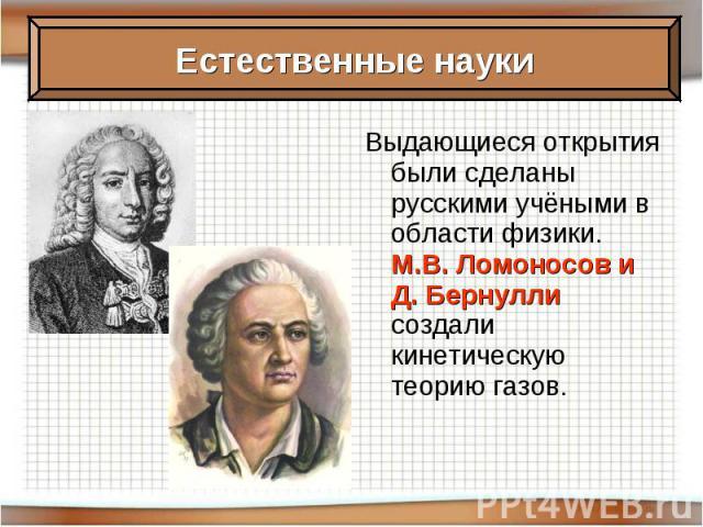 Выдающиеся открытия были сделаны русскими учёными в области физики. М.В. Ломоносов и Д. Бернулли создали кинетическую теорию газов.