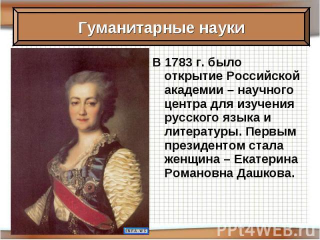В 1783 г. было открытие Российской академии – научного центра для изучения русского языка и литературы. Первым президентом стала женщина – Екатерина Романовна Дашкова.