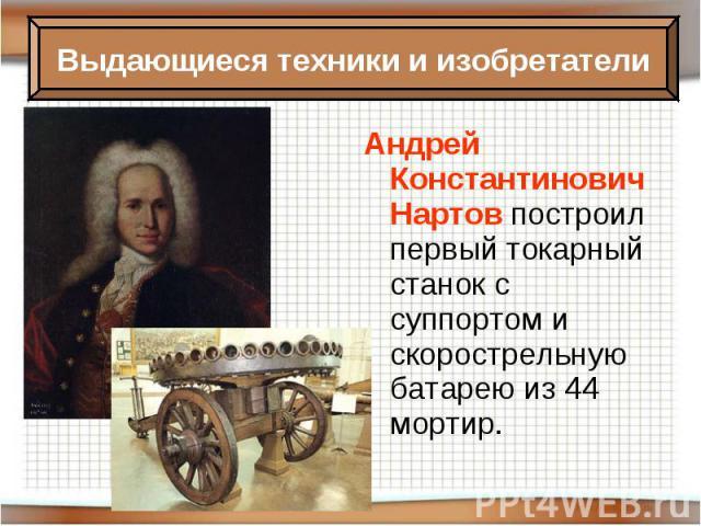 Андрей Константинович Нартов построил первый токарный станок с суппортом и скорострельную батарею из 44 мортир.