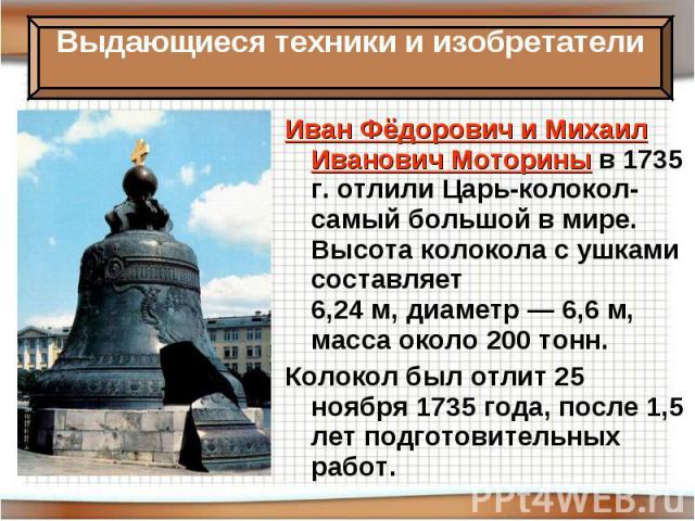 Иван Фёдорович и Михаил Иванович Моторины в 1735 г. отлили Царь-колокол- самый большой в мире. Высота колокола с ушками составляет 6,24м,диаметр— 6,6м, масса около 200 тонн.Колокол был отлит25 ноября1735 года, после 1,5 лет подготовительных работ.