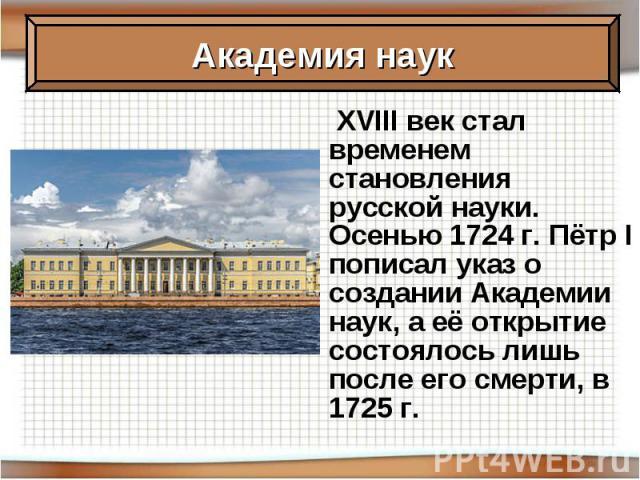 XVIII век стал временем становления русской науки. Осенью 1724 г. Пётр I пописал указ о создании Академии наук, а её открытие состоялось лишь после его смерти, в 1725 г.