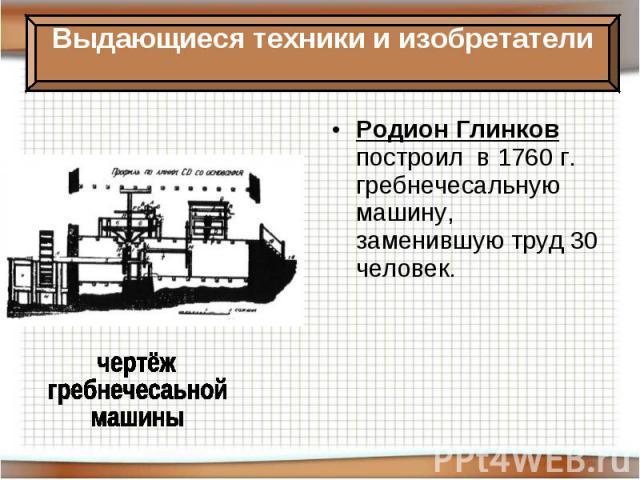 Родион Глинков построил в 1760 г. гребнечесальную машину, заменившую труд 30 человек.