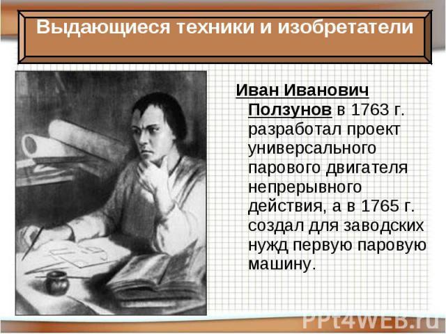 Иван Иванович Ползунов в 1763 г. разработал проект универсального парового двигателя непрерывного действия, а в 1765 г. создал для заводских нужд первую паровую машину.