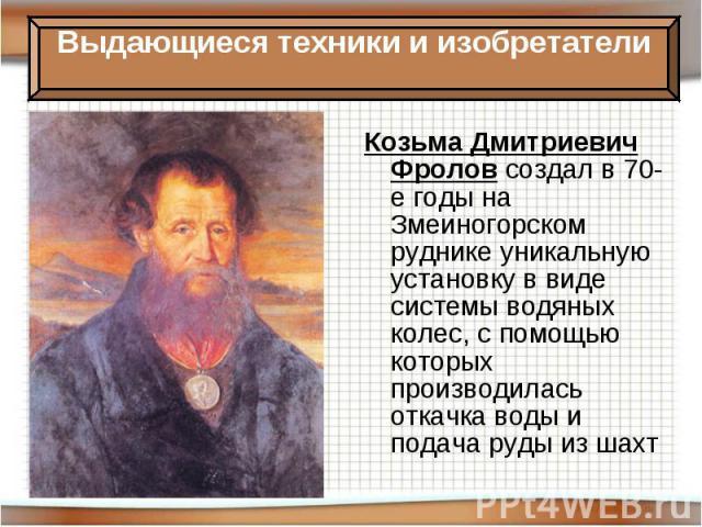 Козьма Дмитриевич Фролов создал в 70-е годы на Змеиногорском руднике уникальную установку в виде системы водяных колес, с помощью которых производилась откачка воды и подача руды из шахт