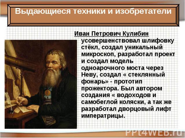 Иван Петрович Кулибин усовершенствовал шлифовку стёкл, создал уникальный микроскоп, разработал проект и создал модель одноарочного моста через Неву, создал « стеклянный фонарь» - прототип прожектора. Был автором создания « водоходов и самобеглой кол…