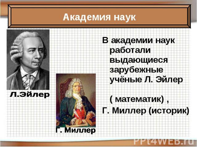 В академии наук работали выдающиеся зарубежные учёные Л. Эйлер ( математик) , Г. Миллер (историк)