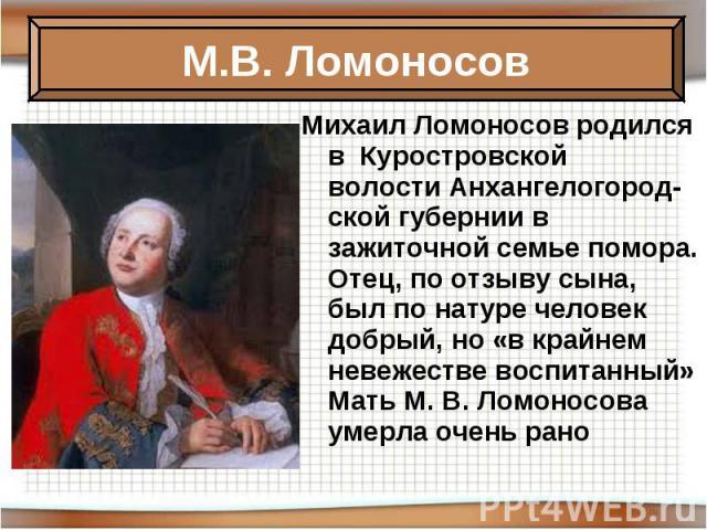 Михаил Ломоносов родился в Куростровской волостиАнхангелогород-ской губернии в зажиточной семьепомора. Отец, по отзыву сына, был по натуре человек добрый, но «в крайнем невежестве воспитанный» Мать М.В.Ломоносова умерла очень рано