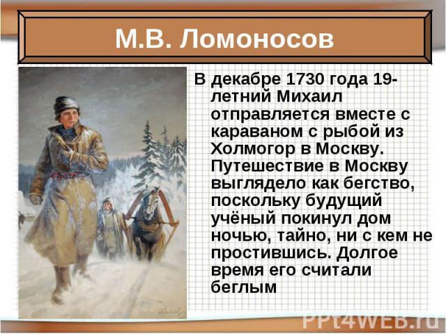 В декабре 1730 года 19-летний Михаил отправляется вместе с караваном с рыбой из Холмогор в Москву. Путешествие в Москву выглядело как бегство, поскольку будущий учёный покинул дом ночью, тайно, ни с кем не простившись. Долгое время его считали беглым