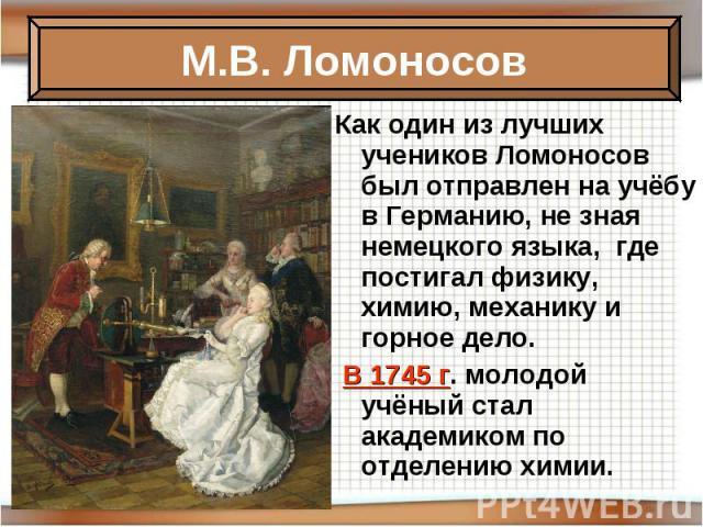 Как один из лучших учеников Ломоносов был отправлен на учёбу в Германию, не зная немецкого языка, где постигал физику, химию, механику и горное дело. В 1745 г. молодой учёный стал академиком по отделению химии.