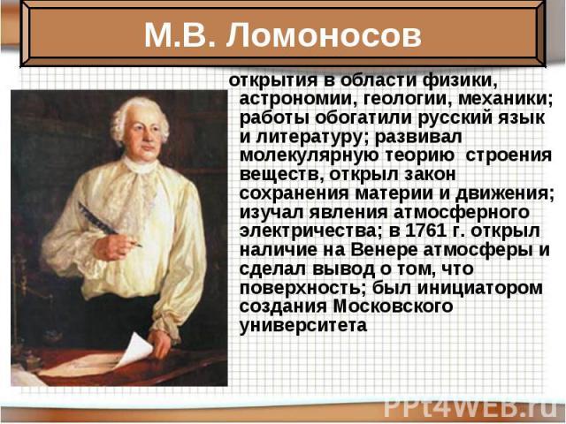 открытия в области физики, астрономии, геологии, механики; работы обогатили русский язык и литературу; развивал молекулярную теорию строения веществ, открыл закон сохранения материи и движения; изучал явления атмосферного электричества; в 1761 г. от…