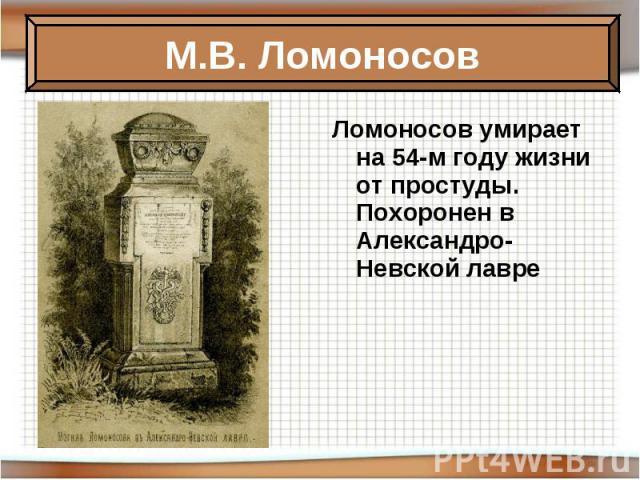 Ломоносов умирает на 54-м году жизни от простуды. Похоронен в Александро-Невской лавре