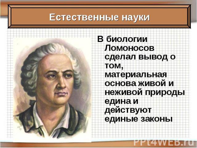 В биологии Ломоносов сделал вывод о том, материальная основа живой и неживой природы едина и действуют единые законы
