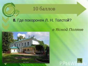 8. Где похоронен Л. Н. Толстой? в Ясной Поляне