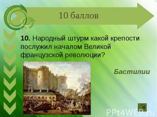 10. Народный штурм какой крепости послужил началом Великой французской революции
