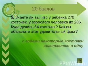 5. Знаете ли вы, что у ребенка 270 косточек, у взрослого человека их 206. Куда д