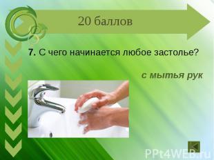 7. С чего начинается любое застолье? с мытья рук