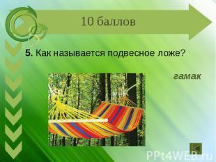 5. Как называется подвесное ложе? гамак