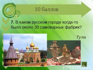 7. В каком русском городе когда-то было около 30 самоварных фабрик? Тула