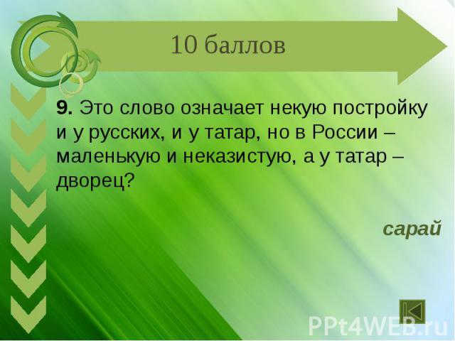9. Это слово означает некую постройку и у русских, и у татар, но в России – маленькую и неказистую, а у татар – дворец? сарай