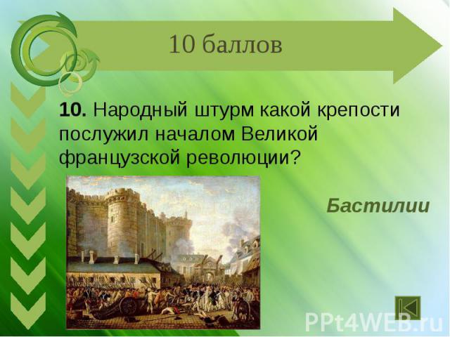 10. Народный штурм какой крепости послужил началом Великой французской революции? Бастилии