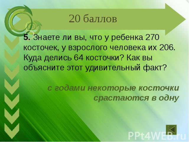 5. Знаете ли вы, что у ребенка 270 косточек, у взрослого человека их 206. Куда делись 64 косточки? Как вы объясните этот удивительный факт? с годами некоторые косточки срастаются в одну