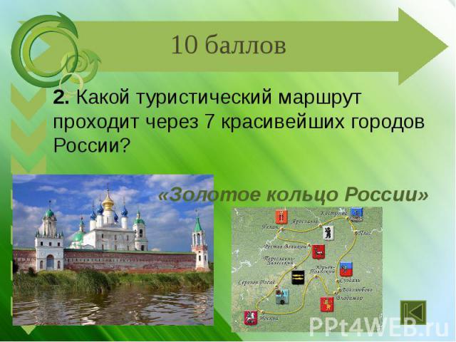 2. Какой туристический маршрут проходит через 7 красивейших городов России? «Золотое кольцо России»