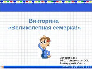 Викторина «Великолепная семерка!»Лемешкина И.Е.,МБОУ Лемешкинская СОШВолгоградск