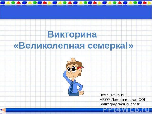 Викторина «Великолепная семерка!»Лемешкина И.Е.,МБОУ Лемешкинская СОШВолгоградской области