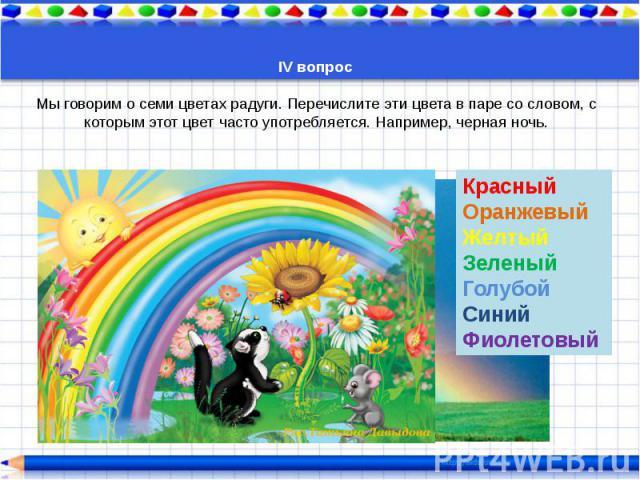 IV вопросМы говорим о семи цветах радуги. Перечислите эти цвета в паре со словом, с которым этот цвет часто употребляется. Например, черная ночь.КрасныйОранжевыйЖелтыйЗеленыйГолубойСинийФиолетовый