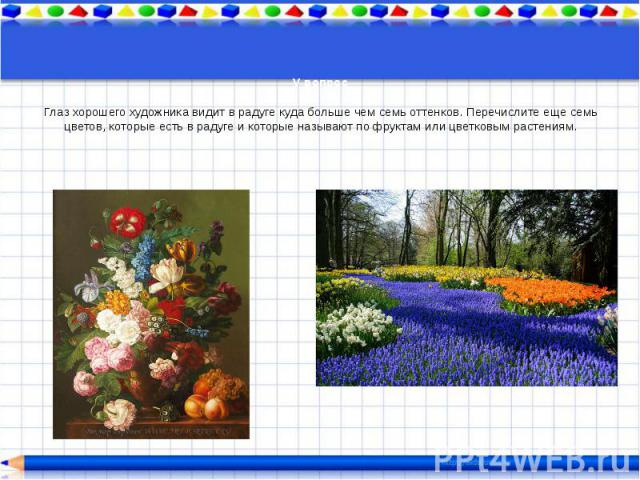 V вопросГлаз хорошего художника видит в радуге куда больше чем семь оттенков. Перечислите еще семь цветов, которые есть в радуге и которые называют по фруктам или цветковым растениям.
