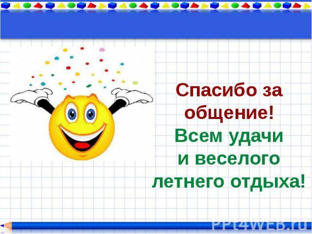 Спасибо за общение!Всем удачии веселого летнего отдыха!