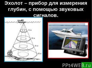 Эхолот – прибор для измерения глубин, с помощью звуковых сигналов.