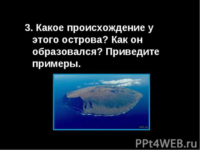 3. Какое происхождение у этого острова? Как он образовался? Приведите примеры.