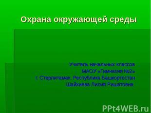 Охрана окружающей средыУчитель начальных классовМАОУ «Гимназия №2»г. Стерлитамак