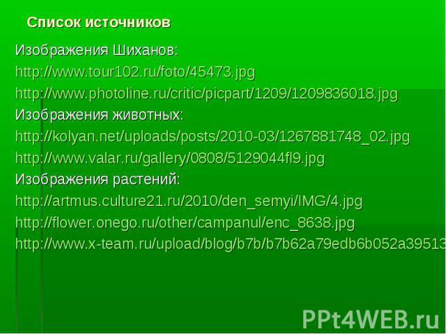 Изображения Шиханов:Изображения Шиханов:http://www.tour102.ru/foto/45473.jpghttp://www.photoline.ru/critic/picpart/1209/1209836018.jpgИзображения животных:http://kolyan.net/uploads/posts/2010-03/1267881748_02.jpghttp://www.valar.ru/gallery/0808/5129…