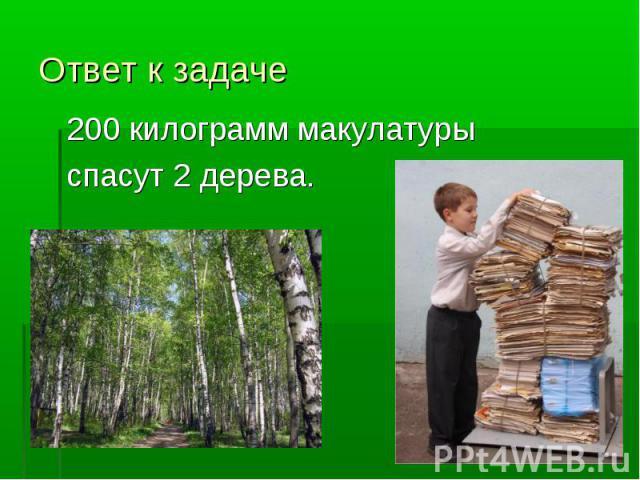 Ответ к задаче200 килограмм макулатуры спасут 2 дерева.