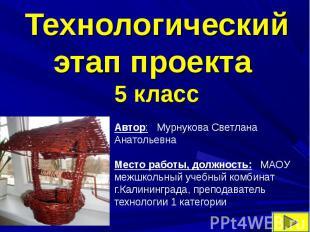 Технологический этап проекта5 классАвтор: Мурнукова Светлана АнатольевнаМесто ра
