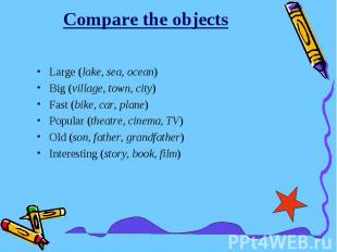 Compare the objectsLarge (lake, sea, ocean)Big (village, town, city)Fast (bike,