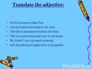 Translate the adjective:Nick is (сильнее) than Pete.Ann is (самая высокая) in ou