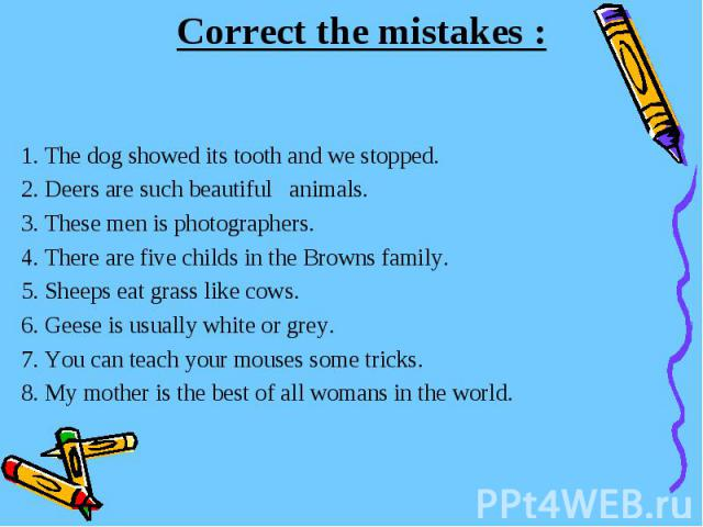 Correct the mistakes :1. The dog showed its tooth and we stopped.2. Deers are such beautiful animals.3. These men is photographers.4. There are five childs in the Browns family.5. Sheeps eat grass like cows.6. Geese is usually white or grey.7. You c…