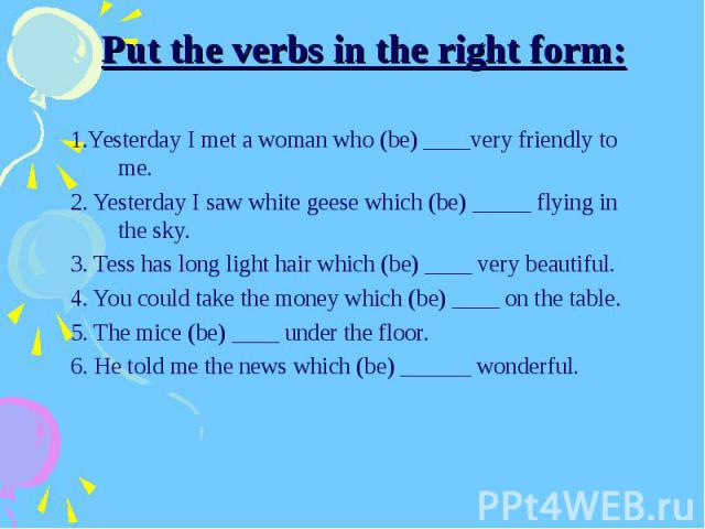 Put the verbs in the right form:1.Yesterday I met a woman who (be) ____very friendly to me.2. Yesterday I saw white geese which (be) _____ flying in the sky.3. Tess has long light hair which (be) ____ very beautiful.4. You could take the money which…