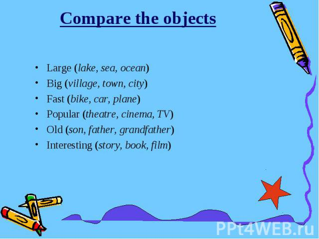 Compare the objectsLarge (lake, sea, ocean)Big (village, town, city)Fast (bike, car, plane)Popular (theatre, cinema, TV)Old (son, father, grandfather)Interesting (story, book, film)