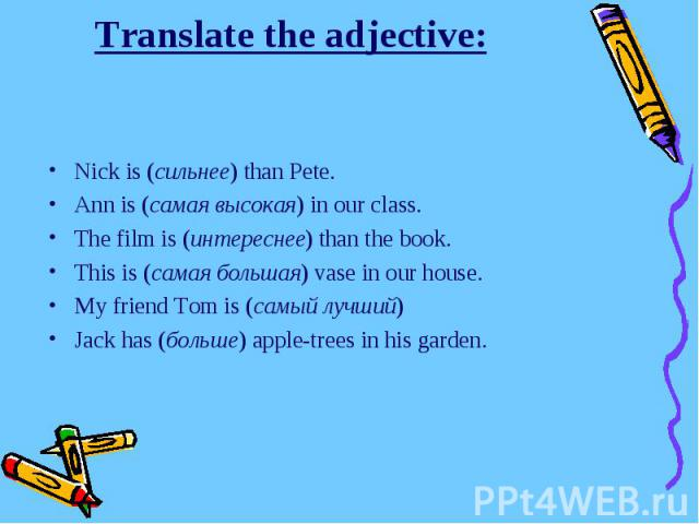 Translate the adjective:Nick is (сильнее) than Pete.Ann is (самая высокая) in our class.The film is (интереснее) than the book.This is (самая большая) vase in our house.My friend Tom is (самый лучший)Jack has (больше) apple-trees in his garden.