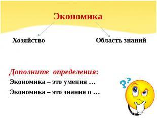 Экономика Хозяйство Область знанийДополните определения: Экономика – это умения