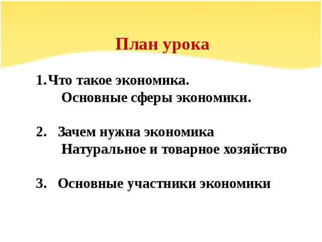 План урокаЧто такое экономика. Основные сферы экономики.2. Зачем нужна экономика Натуральное и товарное хозяйство3. Основные участники экономики