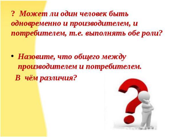 ? Может ли один человек быть одновременно и производителем, и потребителем, т.е. выполнять обе роли?Назовите, что общего между производителем и потребителем. В чём различия?